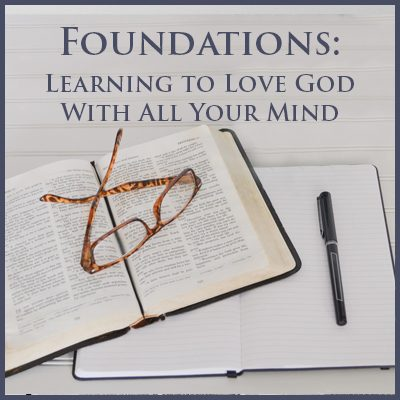 Foundations: Learning to Love God With All Your Mind